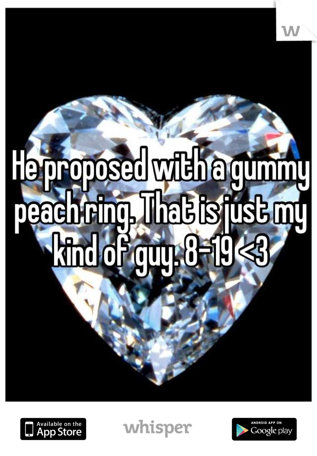He proposed with a gummy peach ring. That is just my kind of guy. 8-19 <3