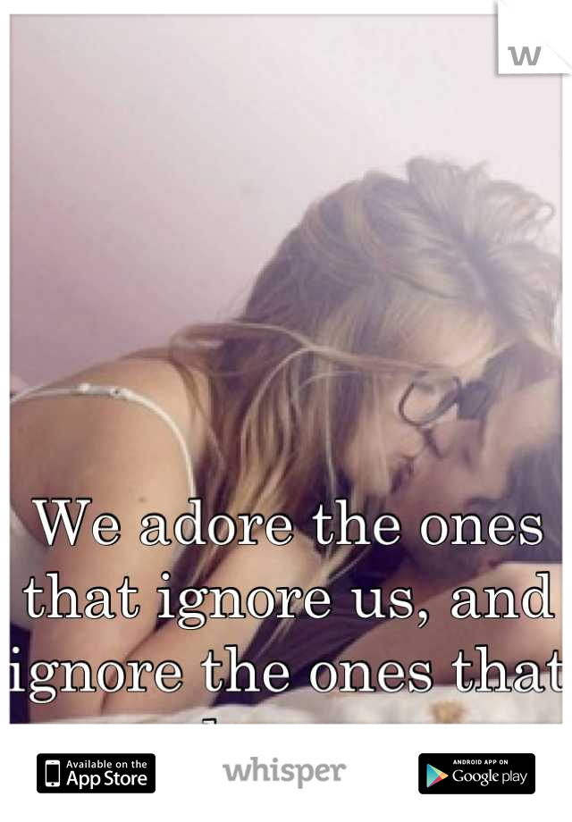 We adore the ones that ignore us, and ignore the ones that adore us.