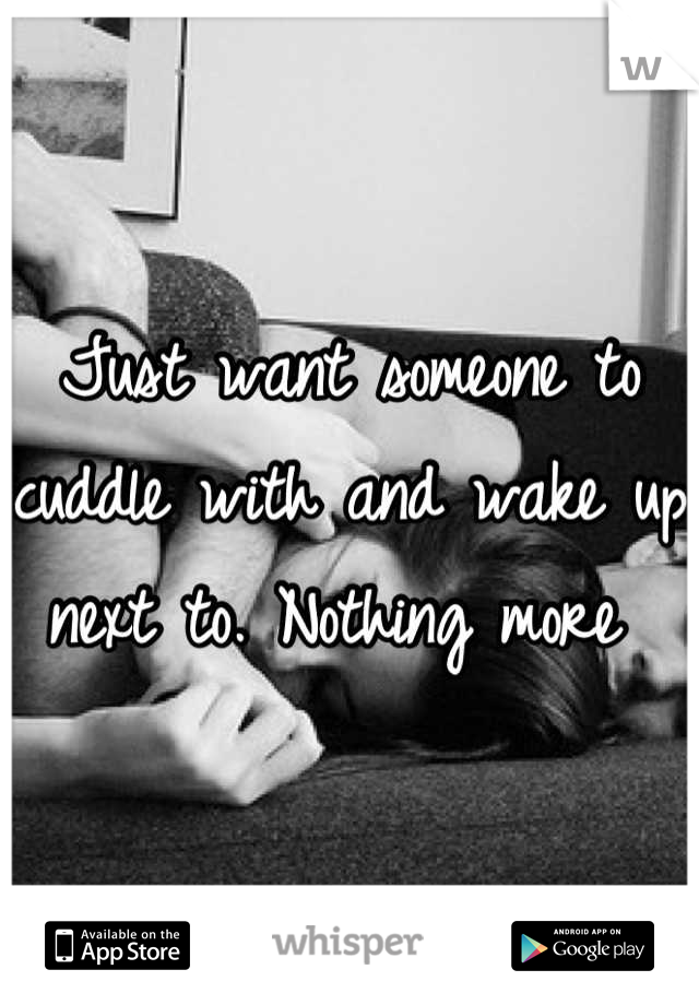 Just want someone to cuddle with and wake up next to. Nothing more