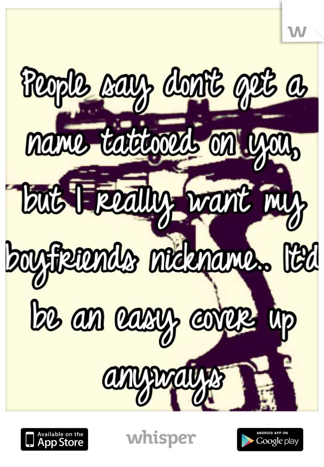 People say don't get a name tattooed on you, but I really want my boyfriends nickname.. It'd be an easy cover up anyways