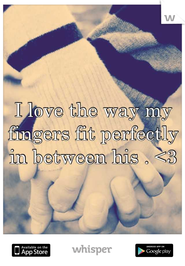 I love the way my fingers fit perfectly in between his . <3