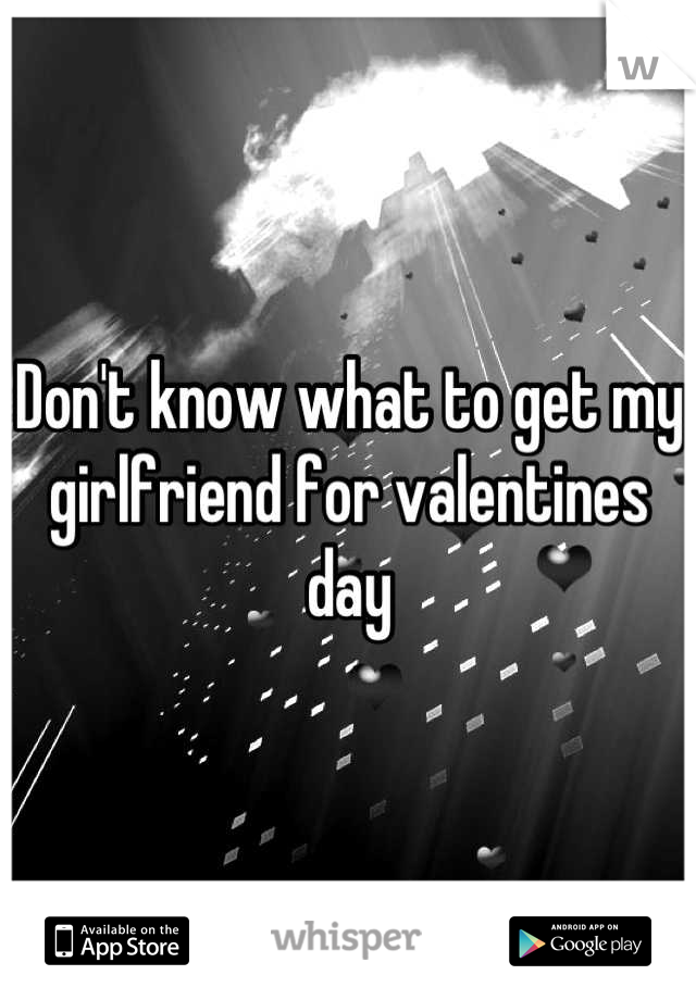 Don't know what to get my girlfriend for valentines day