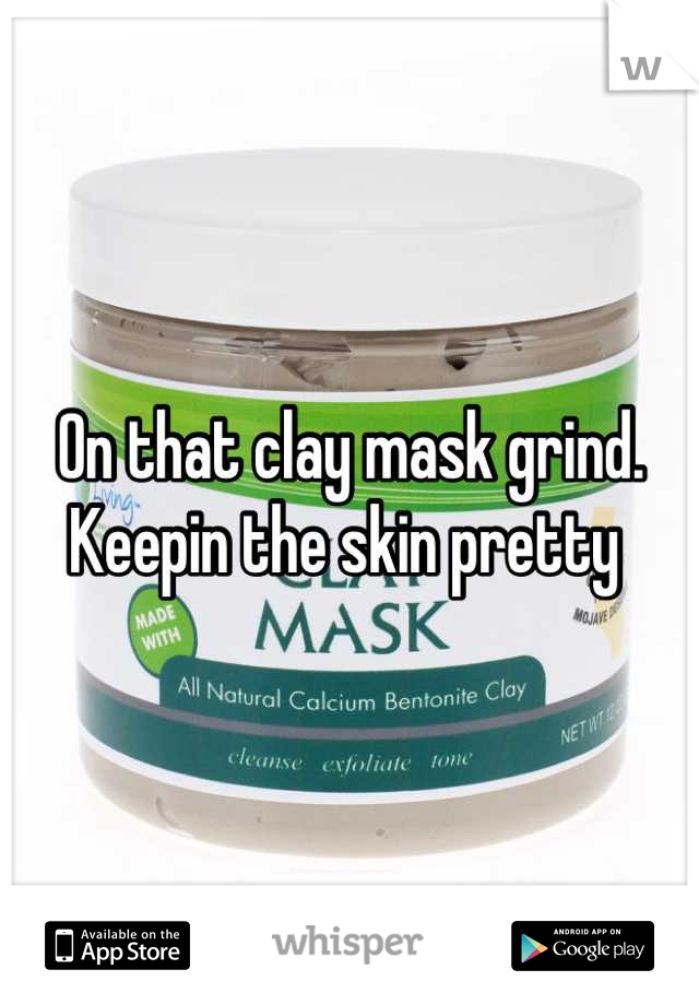 On that clay mask grind. Keepin the skin pretty
