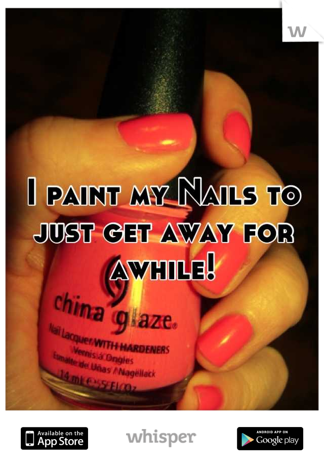 I paint my Nails to just get away for awhile!