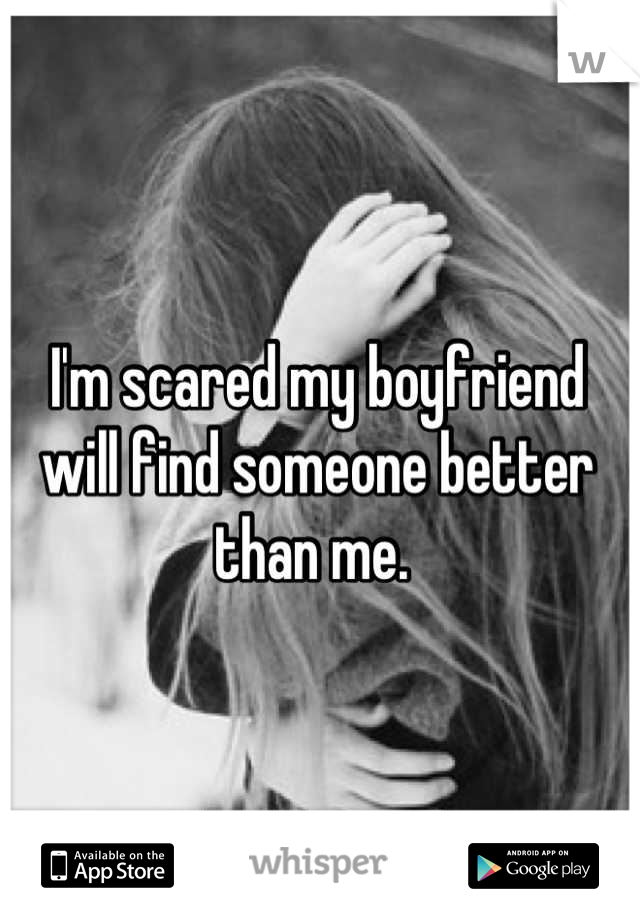 I'm scared my boyfriend will find someone better than me.
