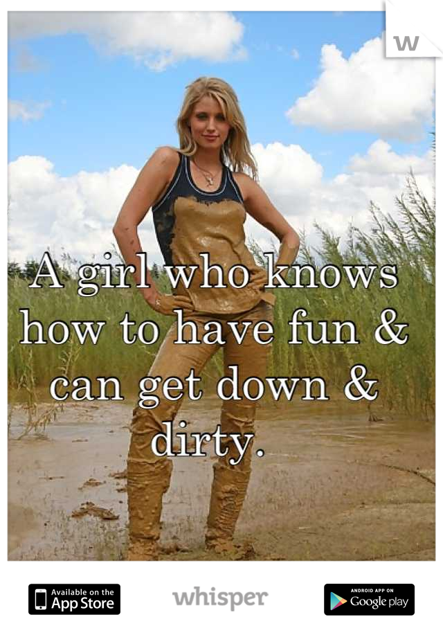 A girl who knows how to have fun & can get down & dirty.