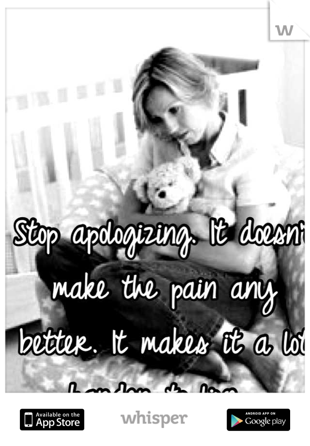 Stop apologizing. It doesn't make the pain any better. It makes it a lot harder to live.