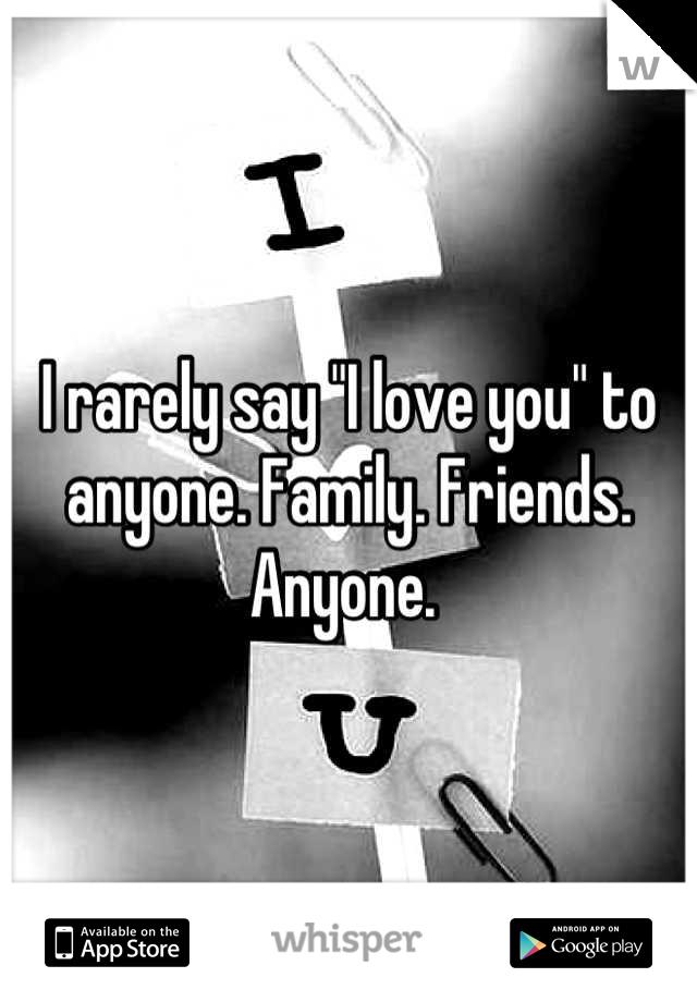 """I rarely say """"I love you"""" to anyone. Family. Friends. Anyone."""
