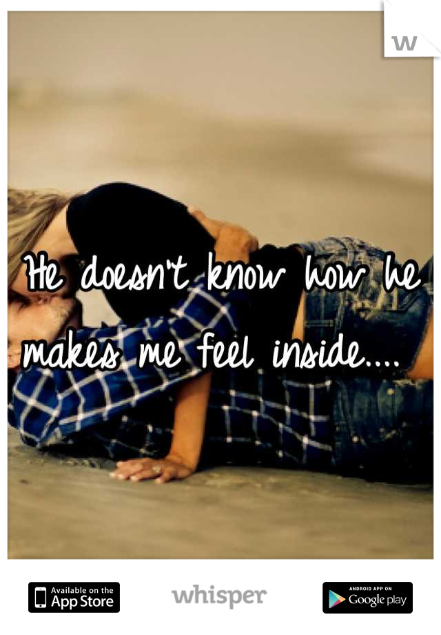 He doesn't know how he makes me feel inside....
