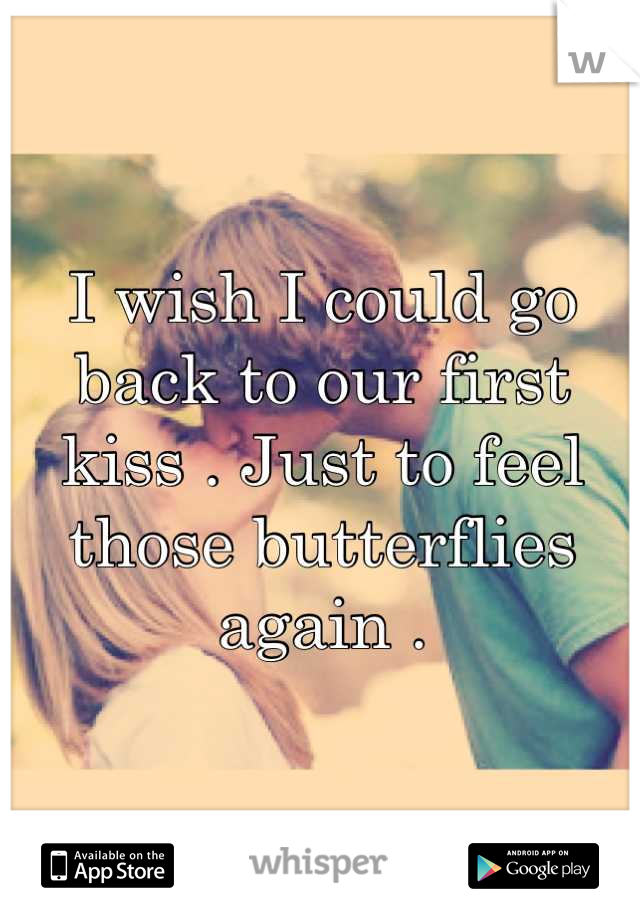 I wish I could go back to our first kiss . Just to feel those butterflies again .