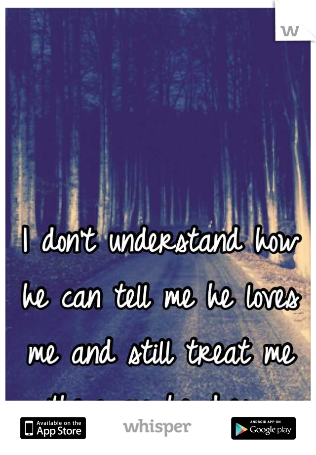 I don't understand how he can tell me he loves me and still treat me the way he does...