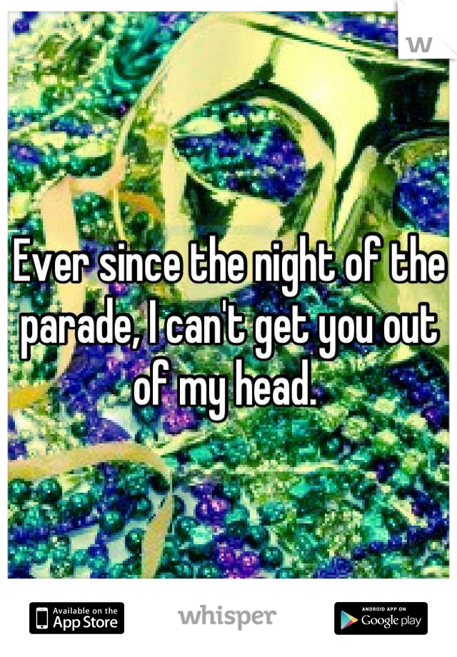 Ever since the night of the parade, I can't get you out of my head.