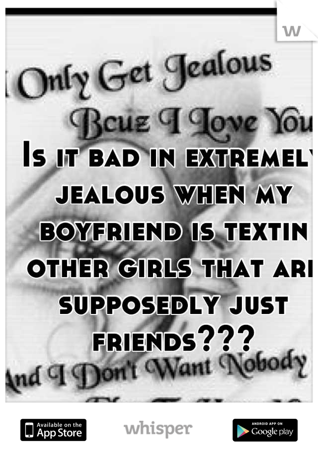 Is it bad in extremely jealous when my boyfriend is textin other girls that are supposedly just friends???