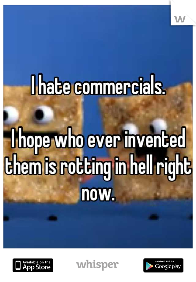 I hate commercials.  I hope who ever invented them is rotting in hell right now.