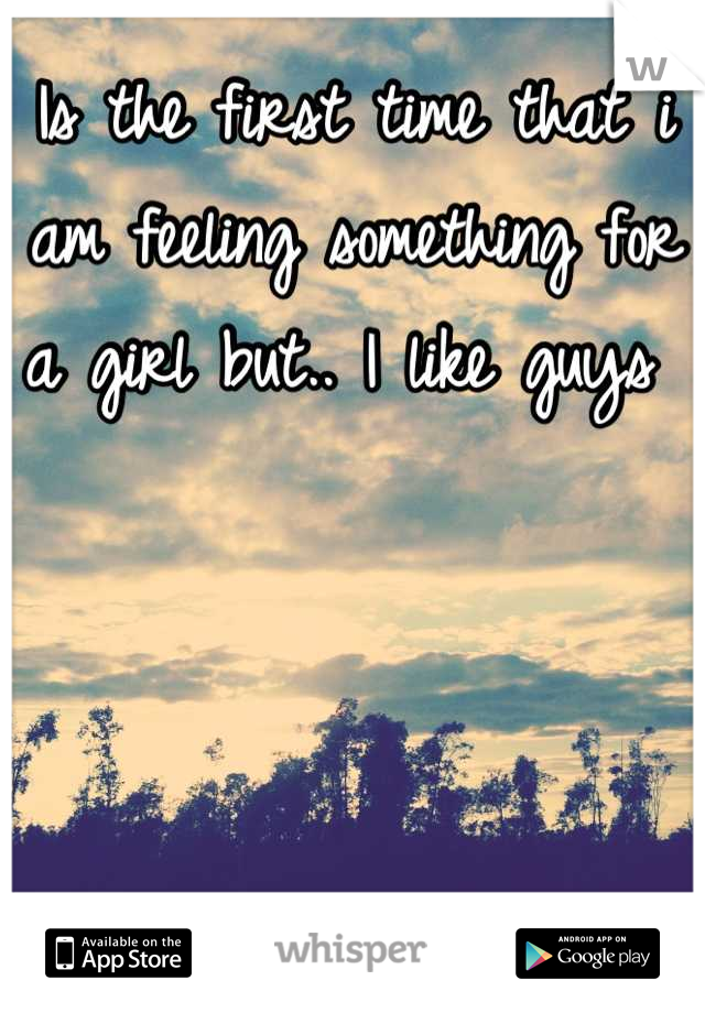 Is the first time that i am feeling something for a girl but.. I like guys