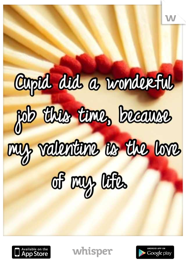 Cupid did a wonderful job this time, because my valentine is the love of my life.