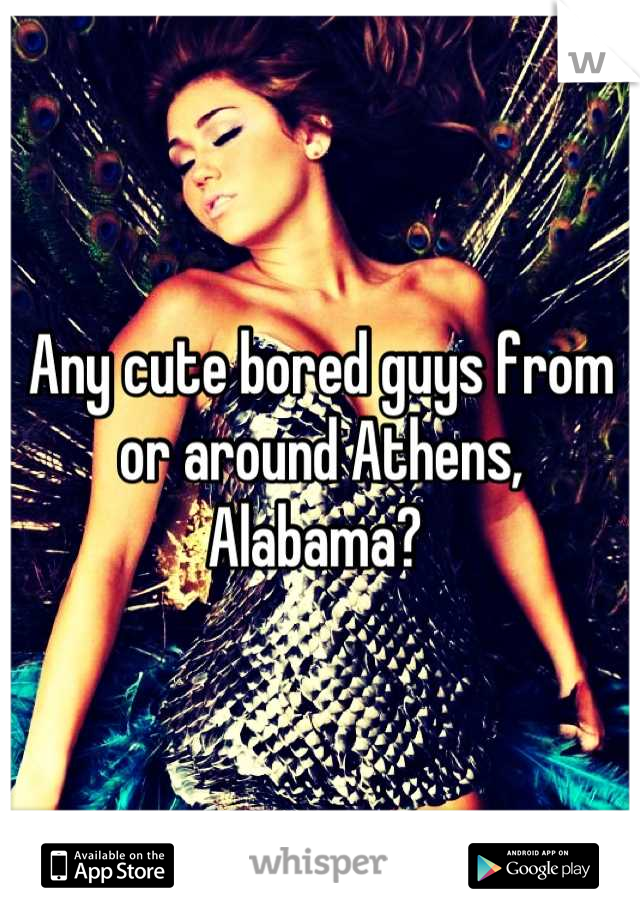 Any cute bored guys from or around Athens, Alabama?