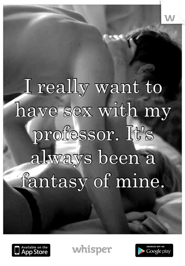 I really want to have sex with my professor. It's always been a fantasy of mine.