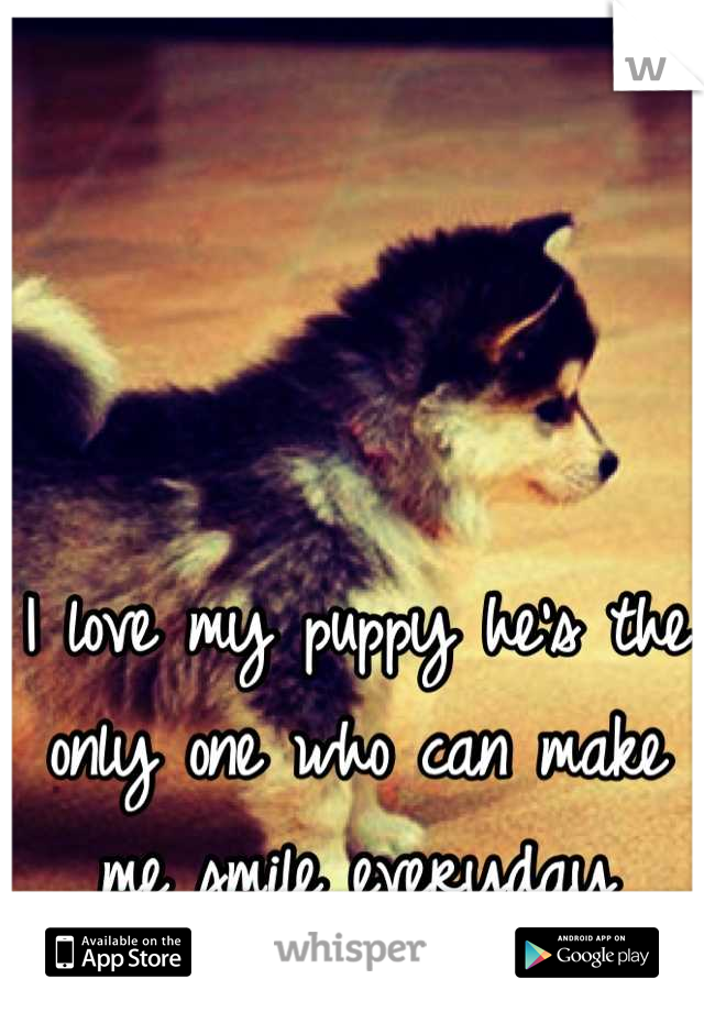 I love my puppy he's the only one who can make me smile everyday