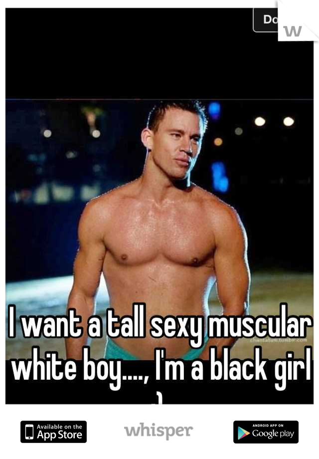 I want a tall sexy muscular white boy...., I'm a black girl ;)