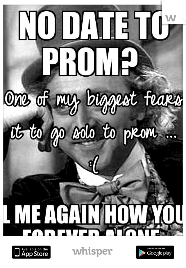 One of my biggest fears it to go solo to prom ...  :(