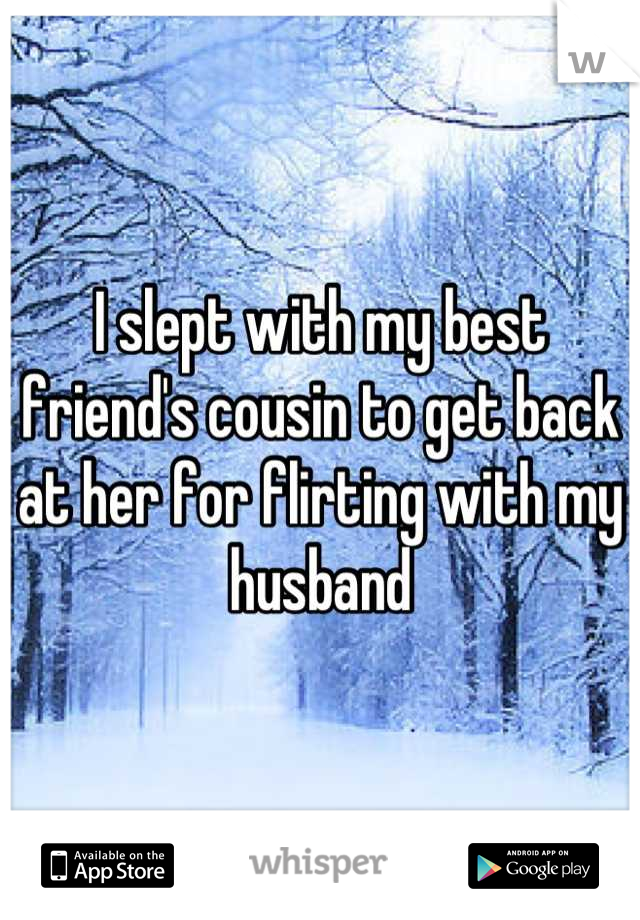 I slept with my best friend's cousin to get back at her for flirting with my husband