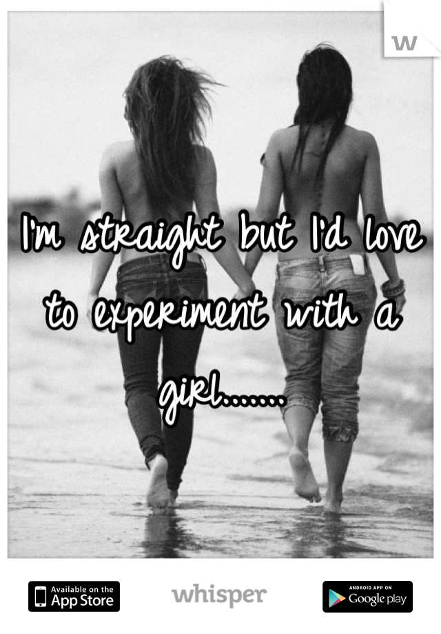 I'm straight but I'd love to experiment with a girl.......