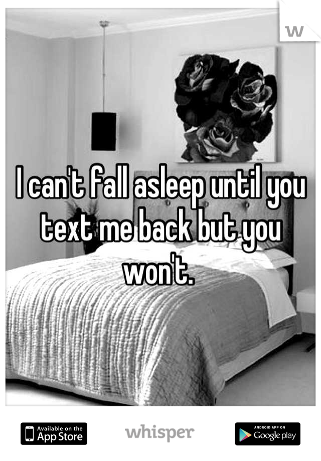 I can't fall asleep until you text me back but you won't.