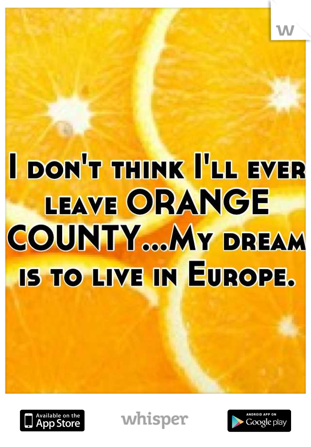 I don't think I'll ever leave ORANGE COUNTY...My dream is to live in Europe.