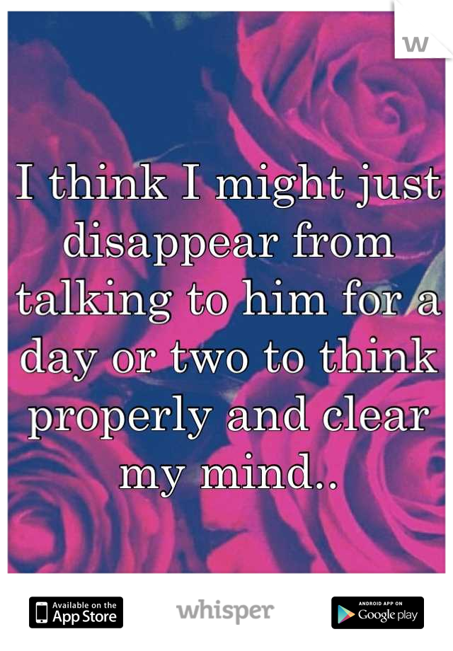 I think I might just disappear from talking to him for a day or two to think properly and clear my mind..