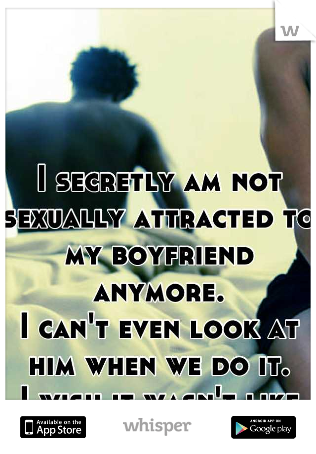 I secretly am not sexually attracted to my boyfriend anymore. I can't even look at him when we do it. I wish it wasn't like this
