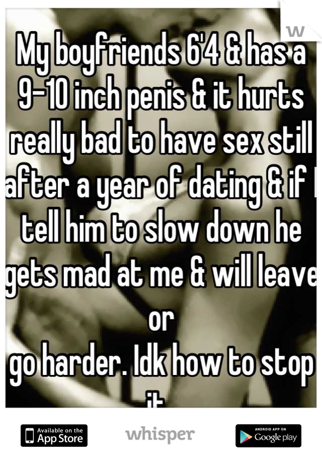 My boyfriends 6'4 & has a 9-10 inch penis & it hurts really bad to have sex still after a year of dating & if I tell him to slow down he gets mad at me & will leave or go harder. Idk how to stop it..