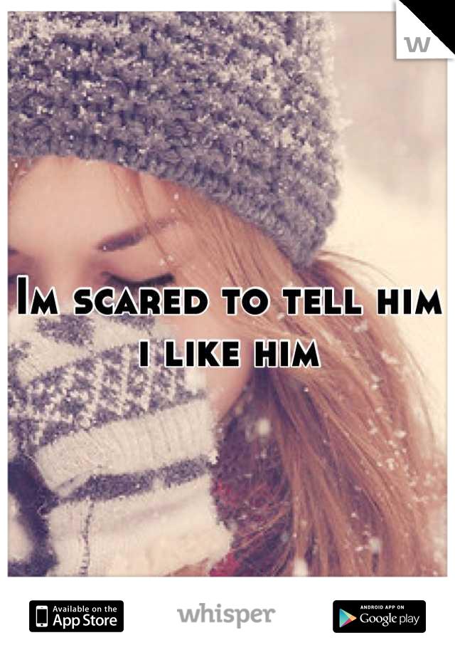Im scared to tell him i like him