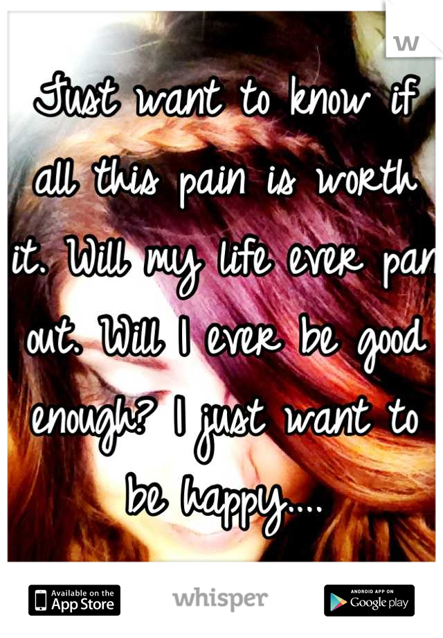 Just want to know if all this pain is worth it. Will my life ever pan out. Will I ever be good enough? I just want to be happy....