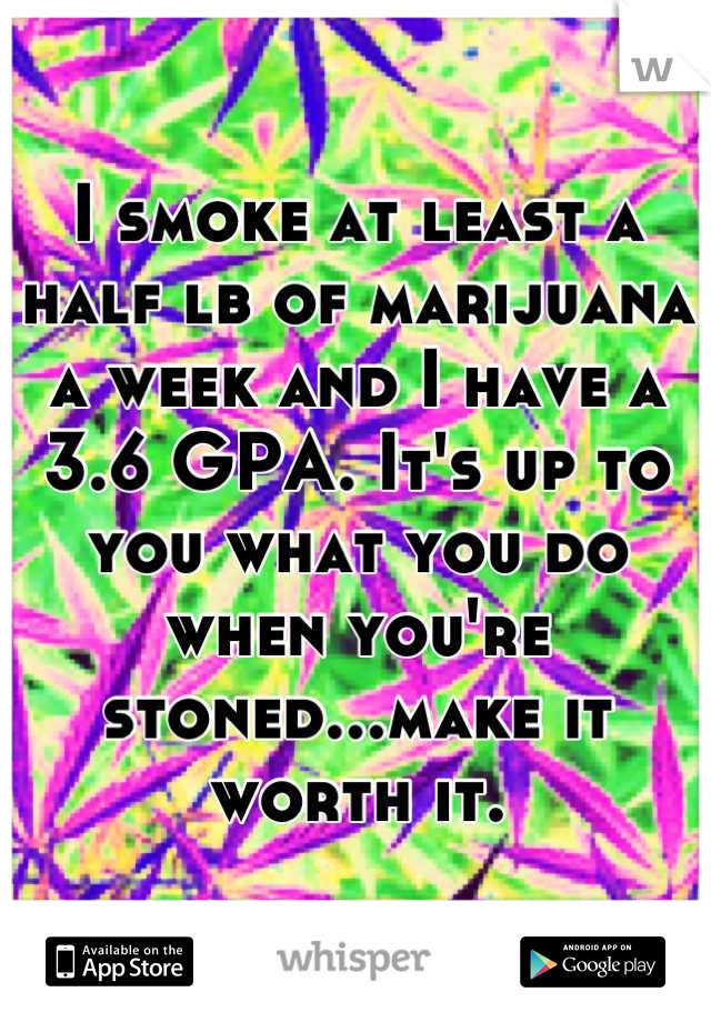 I smoke at least a half lb of marijuana a week and I have a 3.6 GPA. It's up to you what you do when you're stoned...make it worth it.