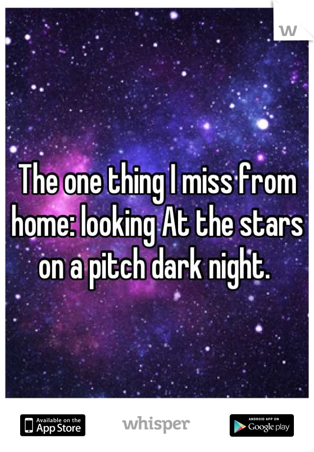 The one thing I miss from home: looking At the stars on a pitch dark night.