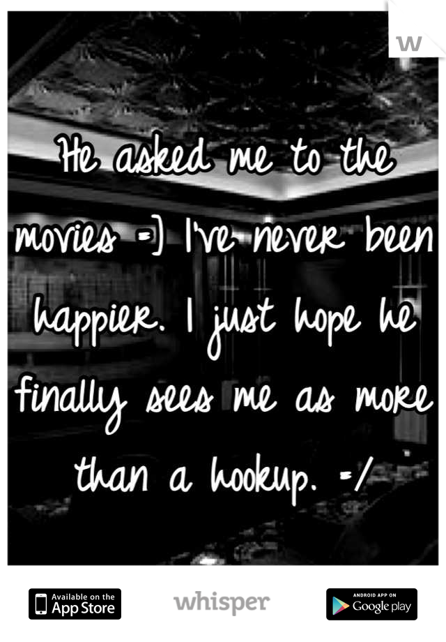 He asked me to the movies =] I've never been happier. I just hope he finally sees me as more than a hookup. =/