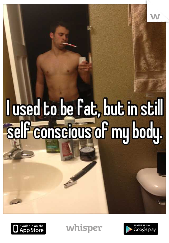 I used to be fat, but in still self conscious of my body.