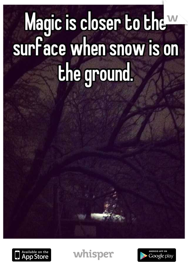 Magic is closer to the surface when snow is on the ground.