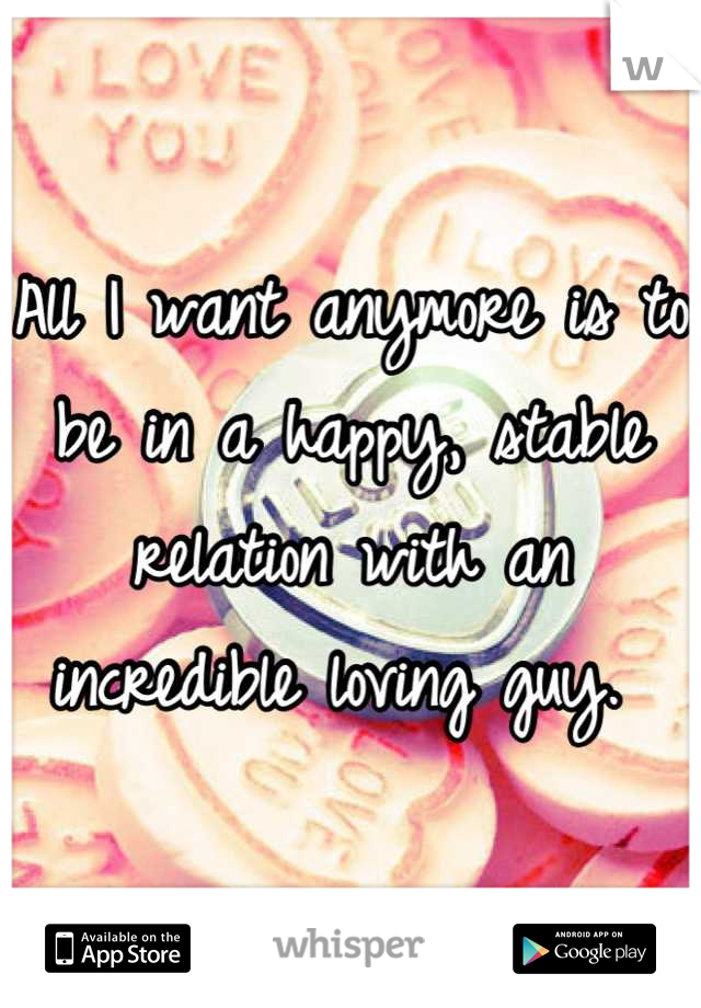 All I want anymore is to be in a happy, stable relation with an incredible loving guy.