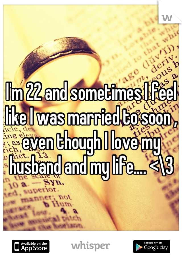 I'm 22 and sometimes I feel like I was married to soon , even though I love my husband and my life.... <\3