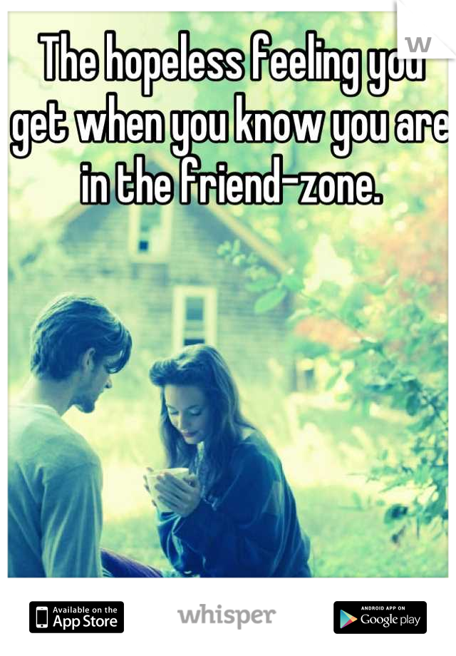 The hopeless feeling you get when you know you are in the friend-zone.