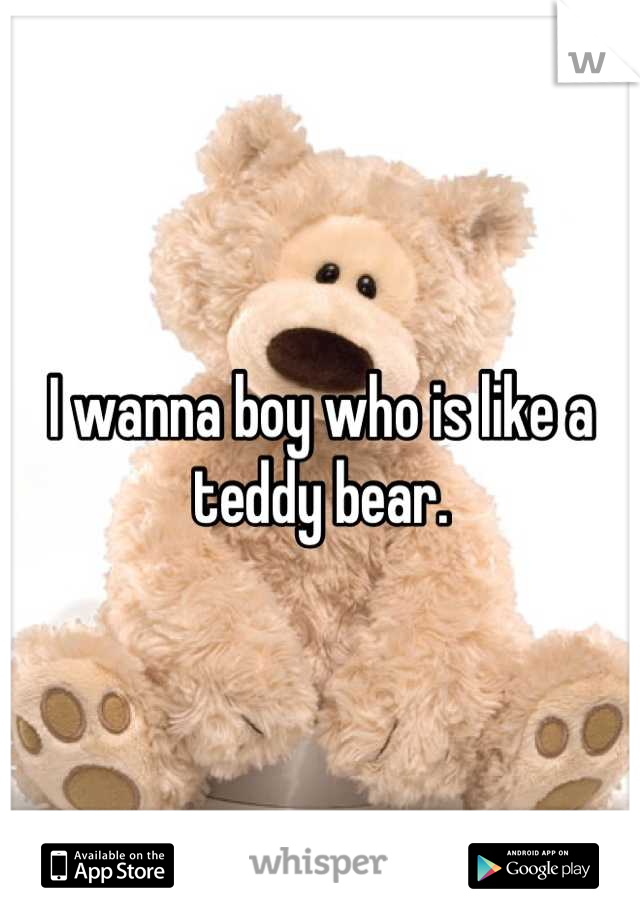 I wanna boy who is like a teddy bear.