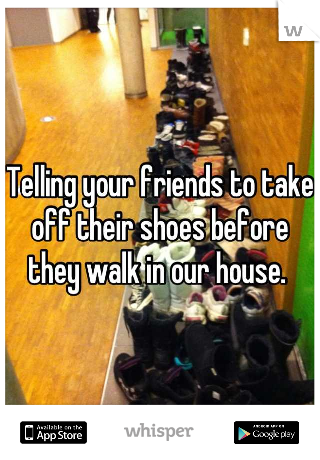 Telling your friends to take off their shoes before they walk in our house.