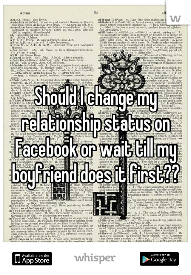 Should I change my relationship status on Facebook or wait till my boyfriend does it first??