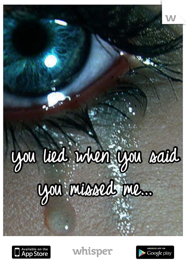 you lied when you said you missed me...