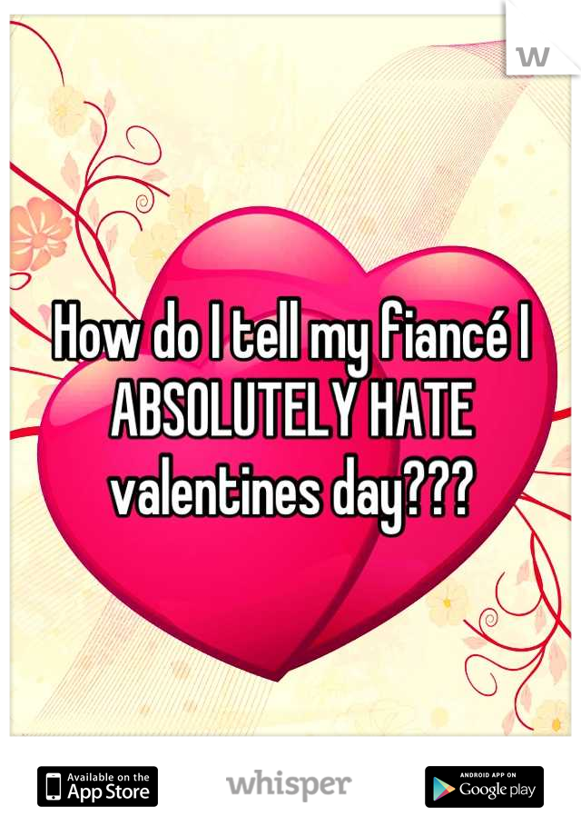 How do I tell my fiancé I ABSOLUTELY HATE valentines day???