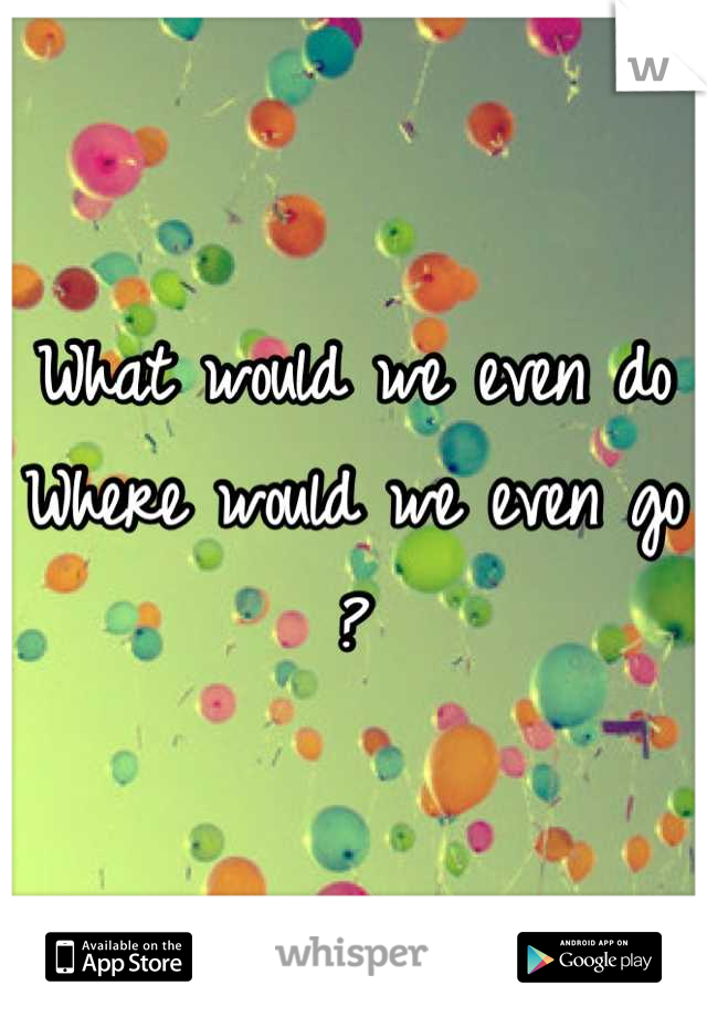 What would we even do Where would we even go ?