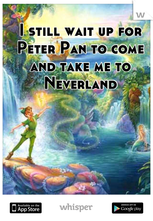 I still wait up for Peter Pan to come and take me to Neverland