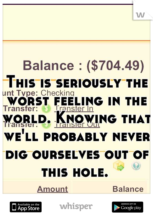 This is seriously the worst feeling in the world. Knowing that we'll probably never dig ourselves out of this hole.